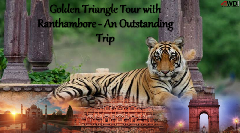 Golden Triangle Tour with Ranthambore – An Outstanding Trip